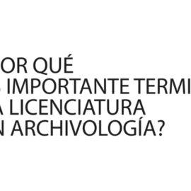 Licenciatura en Archivología: ¿Por qué es importante terminar la Licenciatura?